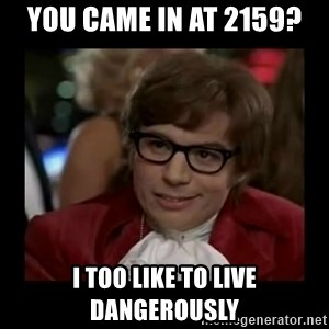 Dangerously Austin Powers - you came in at 2159? i too like to live dangerously