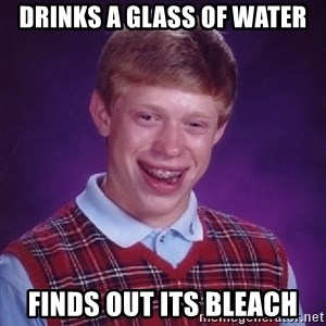 Bad Luck Brian - drinks a glass of water finds out its bleach