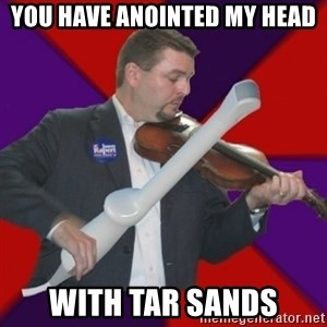 FiddlingRapert - you have anointed my head with tar sands