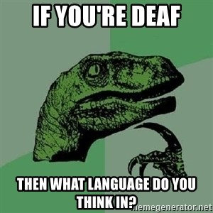Philosoraptor - If you're deaf then what language do you think in?