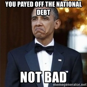 Not Bad Obama - you payed off the national debt not bad