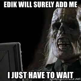 OP will surely deliver skeleton - EDiK will surely add me I just have to wait