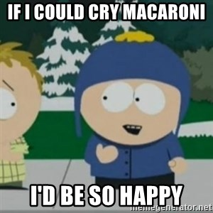 So Happy - If I could cry macaroni  I'd be so happy