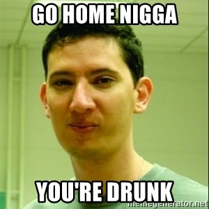 Scumbag Edu Testosterona - GO HOME NIGGA  YOU'RE DRUNK