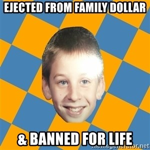 annoying elementary school kid - ejected from family dollar & banned for life