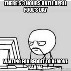 computer guy - There's 3 hours until aPril fool's day  waiting for reddit to remove karma