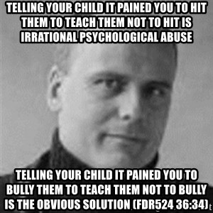 Stefan Molyneux  - telling your child it pained you to hit them to teach them not to hit is irrational psychological abuse TELLING YOUR CHILD IT PAINED YOU TO bully THEM TO TEACH THEM NOT TO bully IS the obvious solution (FDR524 36:34)