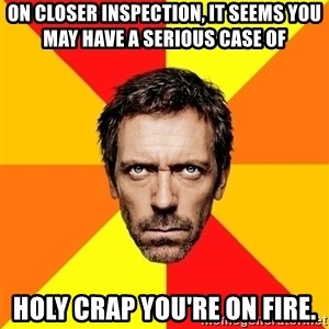 Diagnostic House - ON closer inspection, it seems you may have a serious case of  Holy crap you're on fire.