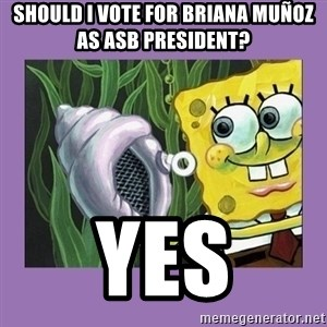 Bob esponja y la caracola magica  - Should I Vote for briana muñoz as asb president? yes