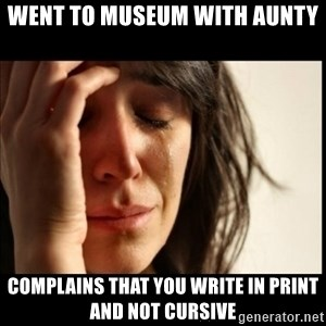 First World Problems - WENT TO MUSEUM WITH AUNTY COMPLAINS THAT YOU WRITE IN PRINT AND NOT CURSIVE