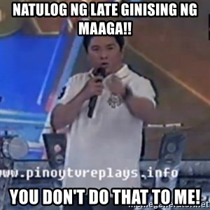 Willie You Don't Do That to Me! - natulog ng late ginising ng maaga!! You Don't do that to me!
