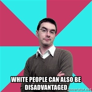 Privilege Denying Dude -  white people can also be disadvantaged