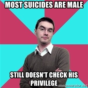 Privilege Denying Dude - MOST SUICIDES ARE MALE STILL DOESN'T CHECK HIS PRIVILEGE