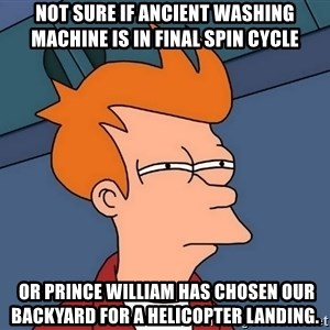Futurama Fry - Not sure if ancient washing machine is in final spin cycle  or Prince William has chosen our backyard for a helicopter landing.