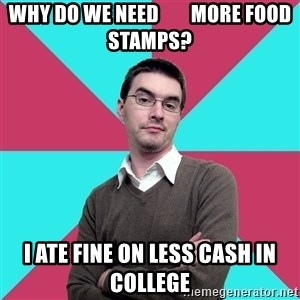 Privilege Denying Dude - why do we need        more food stamps? I ate fine on less cash in college