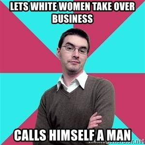 Privilege Denying Dude - lets white women take over business calls himself a man