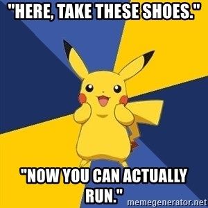 "Pokemon Logic  - ""here, take these shoes."" ""now you can actually run."""