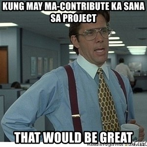 That would be great - kung may ma-contribute ka sana sa project that would be great