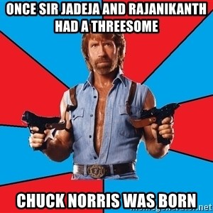 Chuck Norris  - once sir jadeja and rajanikanth had a threesome chuck norris was born