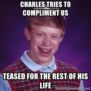 Bad Luck Brian - CHARLES TRIES TO COMPLIMENT US TEASED FOR THE REST OF HIS LIFE