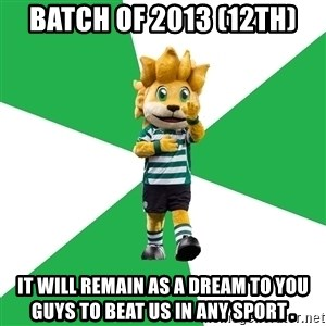 sporting - batch of 2013 (12th) it will remain as a dream to you guys to beat us in any sport .