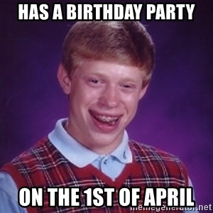 Bad Luck Brian - HAS A BIRTHDAY PARTY ON THE 1ST OF APRIL