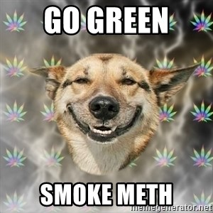 Stoner Dog - GO GREEN  SMOKE METH
