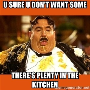 Fat Guy - U SURE U DON'T WANT SOME THERE'S PLENTY IN THE KITCHEN