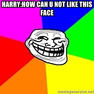 Trollface - HARRY:HOW CAN U NOT LIKE THIS FACE