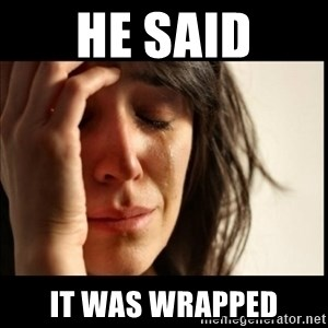 First World Problems - he said it was wrapped