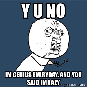 Y U No - Y U NO IM GENIUS EVERYDAY. AND YOU SAID IM LAZY