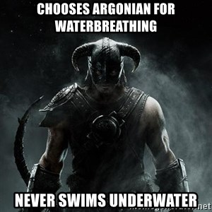 Scumbag Dovahkiin - chooses Argonian for waterbreathing  never swims underwater