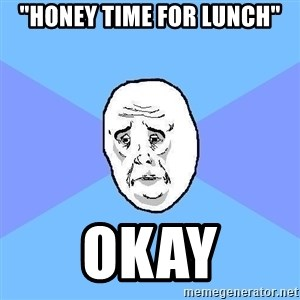 "Okay Guy - ""HOney time for lunch"" okay"