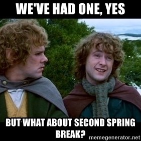 What about second breakfast? - We've had one, yes but what about second spring break?