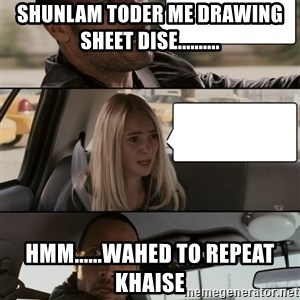 The Rock driving - shunlam toder me drawing sheet dise.......... hmm......wahed to repeat khaise