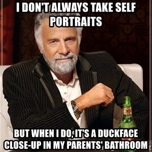 The Most Interesting Man In The World - i don't always take self portraits but when i do, it's a duckface close-up in my parents' bathroom
