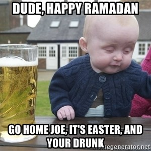 drunk baby 1 - dude, Happy ramadan  go home joe, it's easter, and your drunk