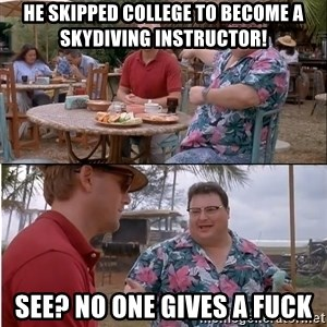See? Nobody Cares - he skipped college to become a skydiving instructor! see? no one gives a fuck