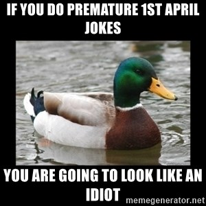 advice mallard - IF YOU DO PREMATURE 1st april jokes you are going to look like an idiot