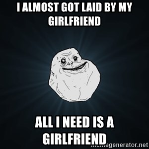 Forever Alone - I ALMOST GOT LAID BY MY GIRLFRIEND ALL I NEED IS A GIRLFRIEND