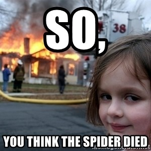 Disaster Girl - SO, YOU THINK THE SPIDER DIED