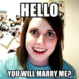 Clingy Girlfriend - hello you will marry me?