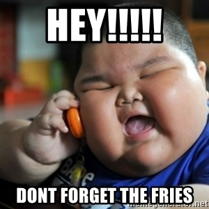 fat chinese kid - hey!!!!! dont forget the fries