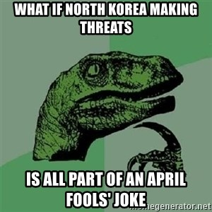 Velociraptor Xd - What iF NORTH KOREA MAKING THREATS IS ALL PART OF AN APRIL FOOLS' JOKE