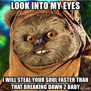 Rape Ewok - look into my eyes i will steal your soul faster than that breaking dawn 2 baby