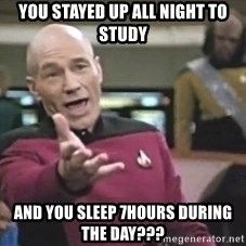 Captain Picard - you stayed up all night to study and you sleep 7hours during the day???