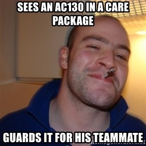 Good Guy Greg - sees an ac130 in a care package guards it for his teammate
