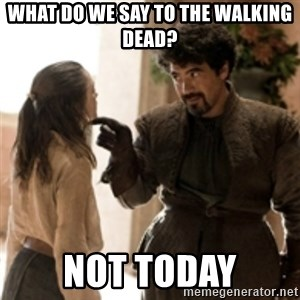 What do we say to the God of Death ? Not today. - What do we say to the walking dead? Not today