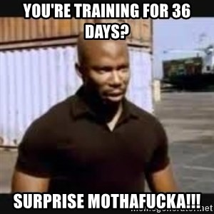 James Doakes surprise - You're training for 36 days? Surprise mothafucka!!!