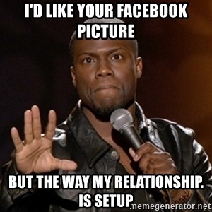 Kevin Hart - i'd like your facebook picture  but the way my relationship. is setup